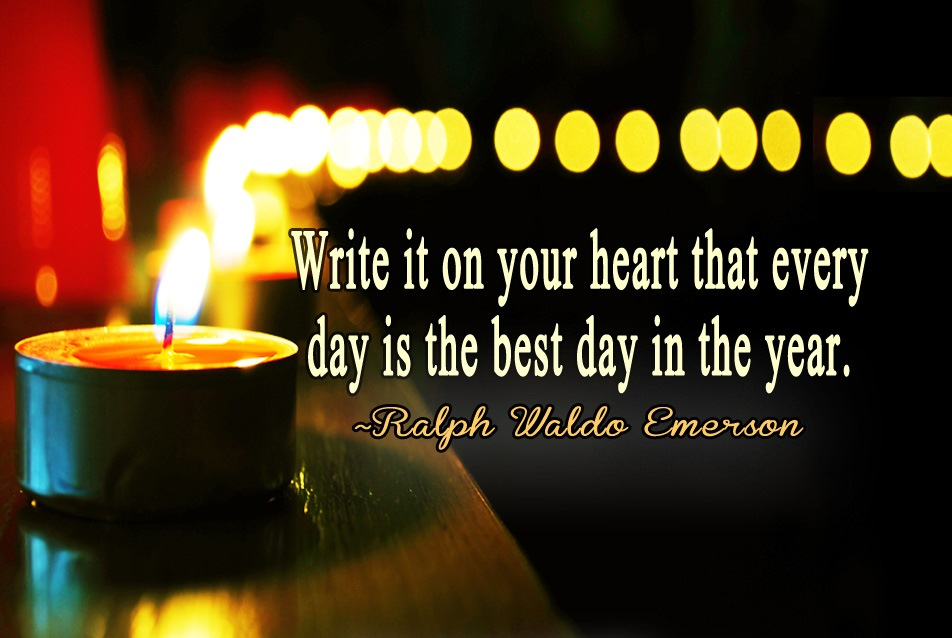Happy New Year Quote - Write it on your heart that every day is the best day in the year. ~Ralph Waldo Emerson